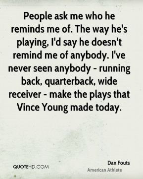 People ask me who he reminds me of. The way he's playing, I'd say he doesn't remind me of anybody. I've never seen anybody - running back, quarterback, wide receiver - make the plays that Vince Young made today.