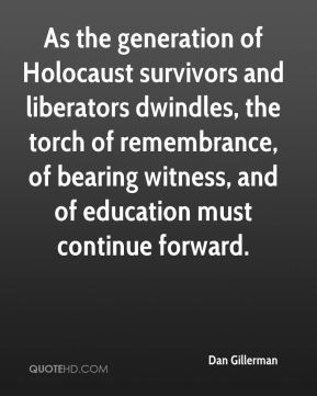Dan Gillerman - As the generation of Holocaust survivors and liberators dwindles, the torch of remembrance, of bearing witness, and of education must continue forward.