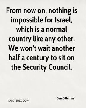 From now on, nothing is impossible for Israel, which is a normal country like any other. We won't wait another half a century to sit on the Security Council.