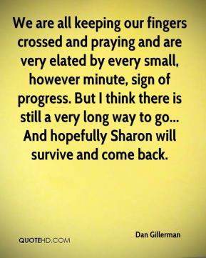 We are all keeping our fingers crossed and praying and are very elated by every small, however minute, sign of progress. But I think there is still a very long way to go... And hopefully Sharon will survive and come back.