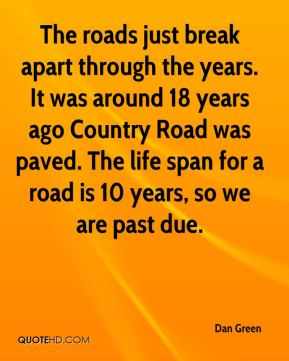 The roads just break apart through the years. It was around 18 years ago Country Road was paved. The life span for a road is 10 years, so we are past due.