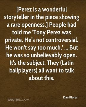Dan Klores - [Perez is a wonderful storyteller in the piece showing a rare openness.] People had told me 'Tony Perez was private. He's not controversial. He won't say too much,' ... But he was so unbelievably open. It's the subject. They (Latin ballplayers) all want to talk about this.
