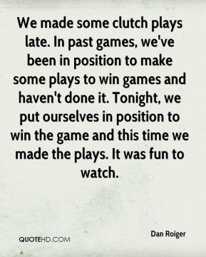 Dan Roiger - We made some clutch plays late. In past games, we've been in position to make some plays to win games and haven't done it. Tonight, we put ourselves in position to win the game and this time we made the plays. It was fun to watch.