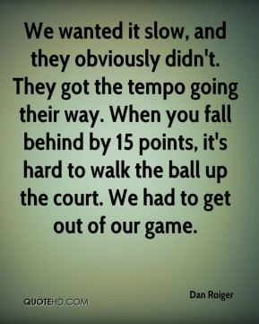 Dan Roiger - We wanted it slow, and they obviously didn't. They got the tempo going their way. When you fall behind by 15 points, it's hard to walk the ball up the court. We had to get out of our game.