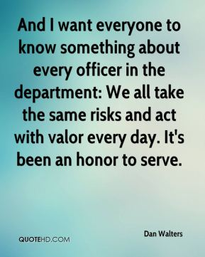 And I want everyone to know something about every officer in the department: We all take the same risks and act with valor every day. It's been an honor to serve.