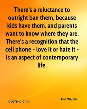 There's a reluctance to outright ban them, because kids have them, and parents want to know where they are. There's a recognition that the cell phone - love it or hate it - is an aspect of contemporary life.