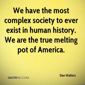 We have the most complex society to ever exist in human history. We are the true melting pot of America.