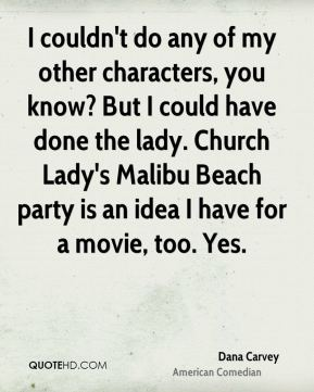 Dana Carvey - I couldn't do any of my other characters, you know? But I could have done the lady. Church Lady's Malibu Beach party is an idea I have for a movie, too. Yes.