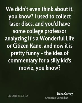 Dana Carvey - We didn't even think about it, you know? I used to collect laser discs, and you'd have some college professor analyzing It's a Wonderful Life or Citizen Kane, and now it is pretty funny - the idea of commentary for a silly kid's movie, you know?