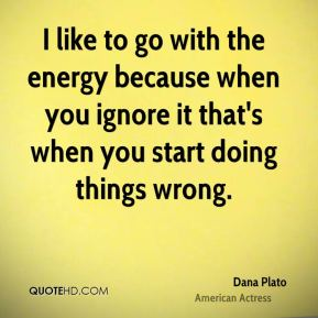 Dana Plato - I like to go with the energy because when you ignore it that's when you start doing things wrong.
