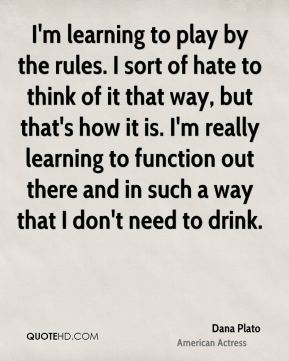 Dana Plato - I'm learning to play by the rules. I sort of hate to think of it that way, but that's how it is. I'm really learning to function out there and in such a way that I don't need to drink.