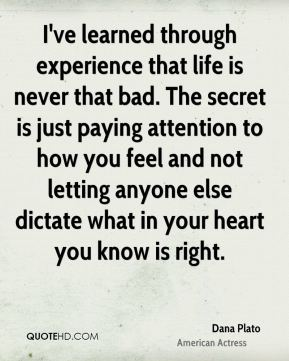 Dana Plato - I've learned through experience that life is never that bad. The secret is just paying attention to how you feel and not letting anyone else dictate what in your heart you know is right.