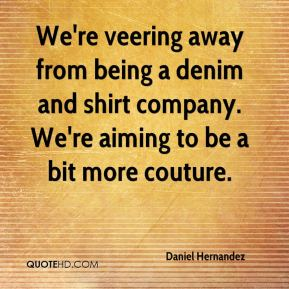 Daniel Hernandez - We're veering away from being a denim and shirt company. We're aiming to be a bit more couture.