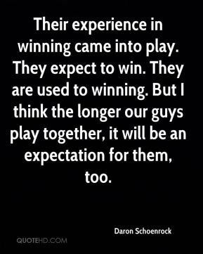 Daron Schoenrock - Their experience in winning came into play. They expect to win. They are used to winning. But I think the longer our guys play together, it will be an expectation for them, too.