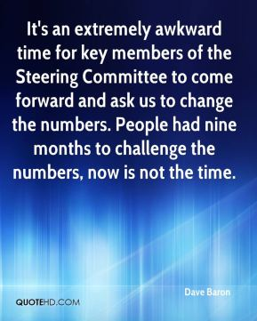 Dave Baron - It's an extremely awkward time for key members of the Steering Committee to come forward and ask us to change the numbers. People had nine months to challenge the numbers, now is not the time.