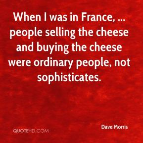 Dave Morris - When I was in France, ... people selling the cheese and buying the cheese were ordinary people, not sophisticates.