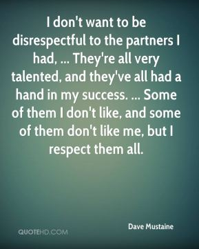 Dave Mustaine - I don't want to be disrespectful to the partners I had, ... They're all very talented, and they've all had a hand in my success. ... Some of them I don't like, and some of them don't like me, but I respect them all.