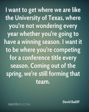 I want to get where we are like the University of Texas, where you're not wondering every year whether you're going to have a winning season. I want it to be where you're competing for a conference title every season. Coming out of the spring, we're still forming that team.