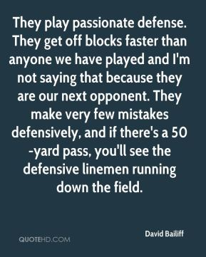 David Bailiff - They play passionate defense. They get off blocks faster than anyone we have played and I'm not saying that because they are our next opponent. They make very few mistakes defensively, and if there's a 50-yard pass, you'll see the defensive linemen running down the field.
