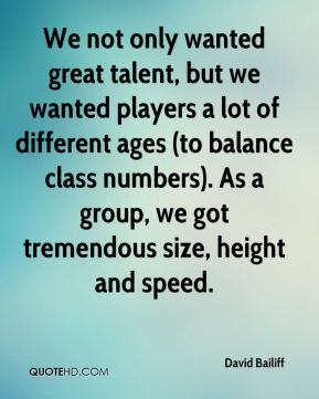 We not only wanted great talent, but we wanted players a lot of different ages (to balance class numbers). As a group, we got tremendous size, height and speed.