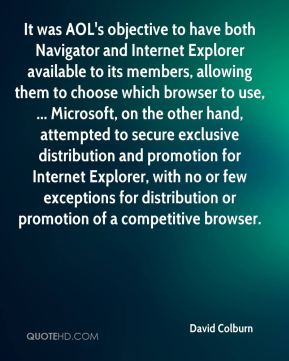 David Colburn - It was AOL's objective to have both Navigator and Internet Explorer available to its members, allowing them to choose which browser to use, ... Microsoft, on the other hand, attempted to secure exclusive distribution and promotion for Internet Explorer, with no or few exceptions for distribution or promotion of a competitive browser.