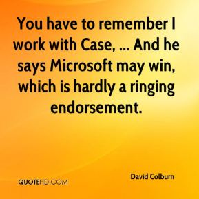 David Colburn - You have to remember I work with Case, ... And he says Microsoft may win, which is hardly a ringing endorsement.