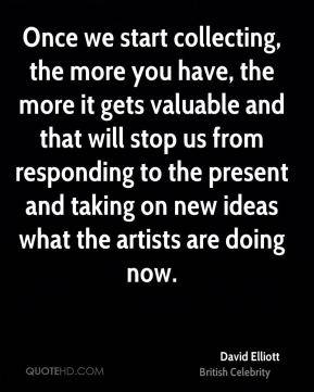 David Elliott - Once we start collecting, the more you have, the more it gets valuable and that will stop us from responding to the present and taking on new ideas what the artists are doing now.