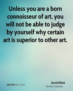 David Elliott - Unless you are a born connoisseur of art, you will not be able to judge by yourself why certain art is superior to other art.