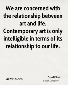 David Elliott - We are concerned with the relationship between art and life. Contemporary art is only intelligible in terms of its relationship to our life.