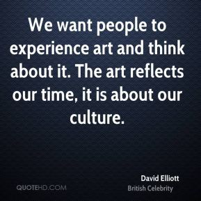 David Elliott - We want people to experience art and think about it. The art reflects our time, it is about our culture.