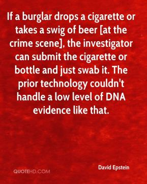 David Epstein - If a burglar drops a cigarette or takes a swig of beer [at the crime scene], the investigator can submit the cigarette or bottle and just swab it. The prior technology couldn't handle a low level of DNA evidence like that.