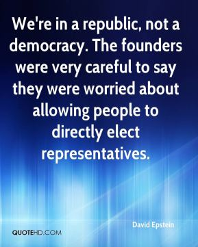 David Epstein - We're in a republic, not a democracy. The founders were very careful to say they were worried about allowing people to directly elect representatives.