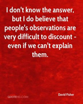 David Fisher - I don't know the answer, but I do believe that people's observations are very difficult to discount - even if we can't explain them.