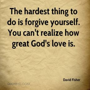 David Fisher - The hardest thing to do is forgive yourself. You can't realize how great God's love is.