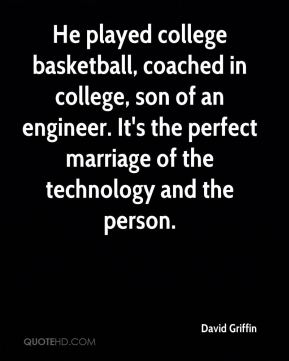 David Griffin - He played college basketball, coached in college, son of an engineer. It's the perfect marriage of the technology and the person.