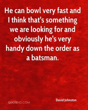 David Johnston - He can bowl very fast and I think that's something we are looking for and obviously he's very handy down the order as a batsman.