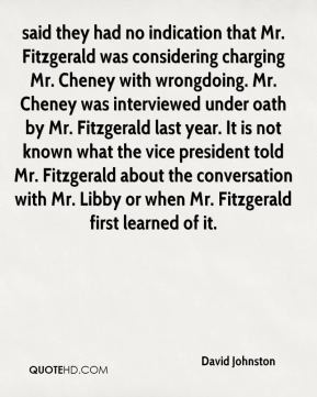 David Johnston - said they had no indication that Mr. Fitzgerald was considering charging Mr. Cheney with wrongdoing. Mr. Cheney was interviewed under oath by Mr. Fitzgerald last year. It is not known what the vice president told Mr. Fitzgerald about the conversation with Mr. Libby or when Mr. Fitzgerald first learned of it.