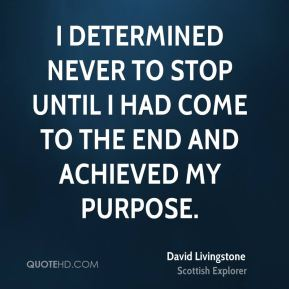 I determined never to stop until I had come to the end and achieved my purpose.