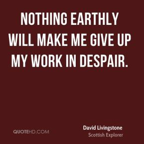 Nothing earthly will make me give up my work in despair.