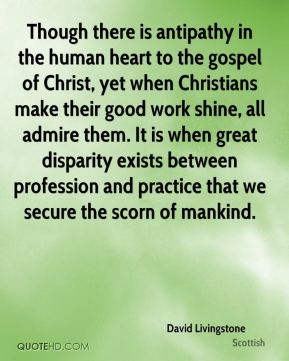 David Livingstone - Though there is antipathy in the human heart to the gospel of Christ, yet when Christians make their good work shine, all admire them. It is when great disparity exists between profession and practice that we secure the scorn of mankind.