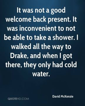 David McKenzie - It was not a good welcome back present. It was inconvenient to not be able to take a shower. I walked all the way to Drake, and when I got there, they only had cold water.