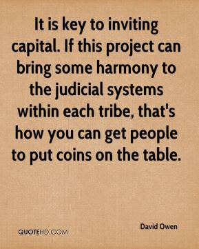 David Owen - It is key to inviting capital. If this project can bring some harmony to the judicial systems within each tribe, that's how you can get people to put coins on the table.