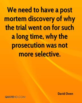 David Owen - We need to have a post mortem discovery of why the trial went on for such a long time, why the prosecution was not more selective.
