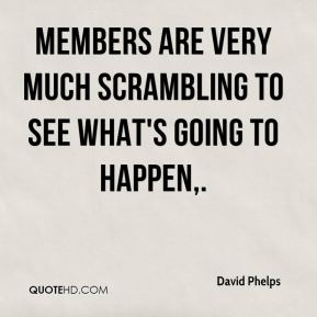 David Phelps - Members are very much scrambling to see what's going to happen.