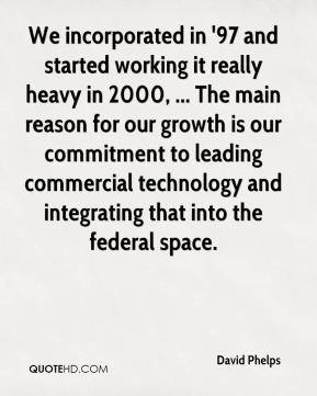 David Phelps - We incorporated in '97 and started working it really heavy in 2000, ... The main reason for our growth is our commitment to leading commercial technology and integrating that into the federal space.