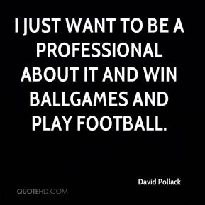 I just want to be a professional about it and win ballgames and play football.