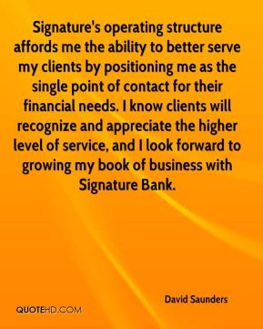 David Saunders - Signature's operating structure affords me the ability to better serve my clients by positioning me as the single point of contact for their financial needs. I know clients will recognize and appreciate the higher level of service, and I look forward to growing my book of business with Signature Bank.