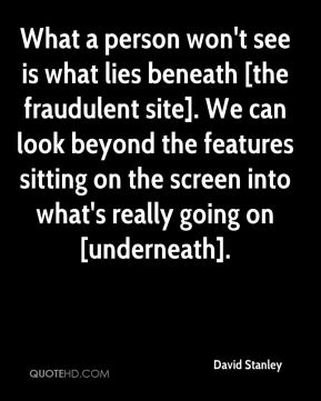 What a person won't see is what lies beneath [the fraudulent site]. We can look beyond the features sitting on the screen into what's really going on [underneath].