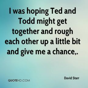 David Starr - I was hoping Ted and Todd might get together and rough each other up a little bit and give me a chance.