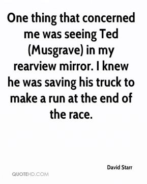 David Starr - One thing that concerned me was seeing Ted (Musgrave) in my rearview mirror. I knew he was saving his truck to make a run at the end of the race.